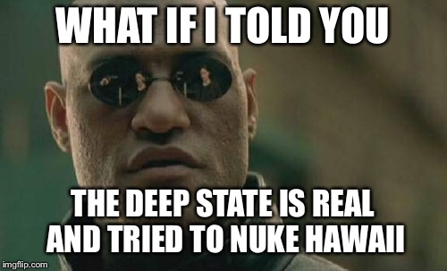 Matrix Morpheus Meme | WHAT IF I TOLD YOU THE DEEP STATE IS REAL AND TRIED TO NUKE HAWAII | image tagged in memes,matrix morpheus | made w/ Imgflip meme maker