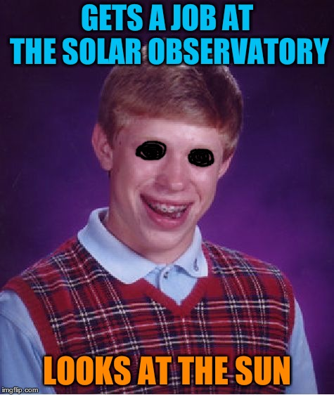 Bad Luck Brian Meme | GETS A JOB AT THE SOLAR OBSERVATORY LOOKS AT THE SUN | image tagged in memes,bad luck brian | made w/ Imgflip meme maker