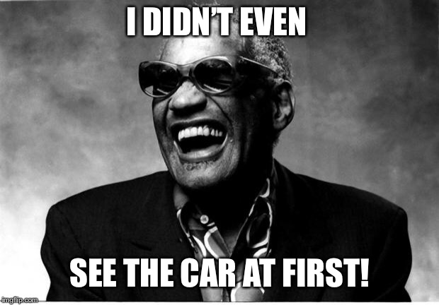 Ray Charles | I DIDN'T EVEN SEE THE CAR AT FIRST! | image tagged in ray charles | made w/ Imgflip meme maker