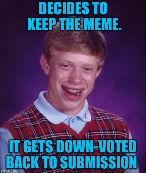 Bad Luck Brian Meme | DECIDES TO KEEP THE MEME. IT GETS DOWN-VOTED BACK TO SUBMISSION | image tagged in memes,bad luck brian | made w/ Imgflip meme maker