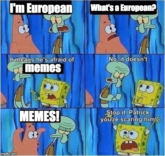 Scaring Squidward |  I'm European; What's a European? memes; MEMES! | image tagged in scaring squidward | made w/ Imgflip meme maker