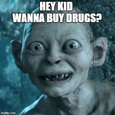 Gollum | HEY KID WANNA BUY DRUGS? | image tagged in memes,gollum | made w/ Imgflip meme maker