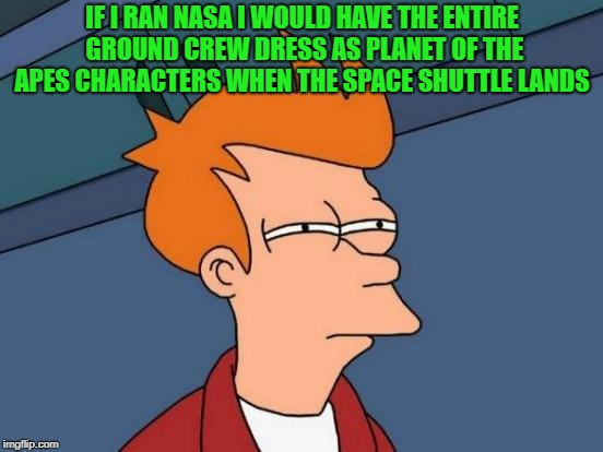 practical joke  | IF I RAN NASA I WOULD HAVE THE ENTIRE GROUND CREW DRESS AS PLANET OF THE APES CHARACTERS WHEN THE SPACE SHUTTLE LANDS | image tagged in memes,futurama fry | made w/ Imgflip meme maker