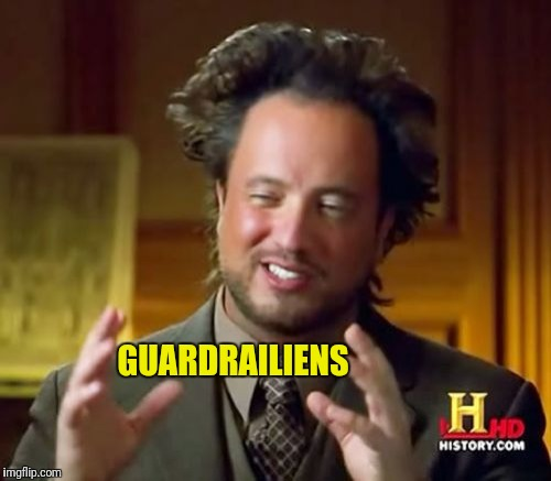 Ancient Aliens Meme | GUARDRAILIENS | image tagged in memes,ancient aliens | made w/ Imgflip meme maker