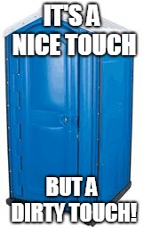 Blue PortoPotty | IT'S A NICE TOUCH BUT A DIRTY TOUCH! | image tagged in blue portopotty | made w/ Imgflip meme maker