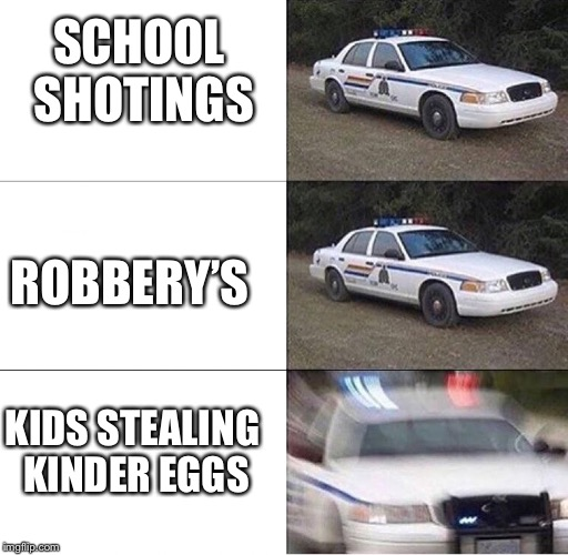 Police Car  | SCHOOL SHOTINGS ROBBERY'S KIDS STEALING KINDER EGGS | image tagged in police car | made w/ Imgflip meme maker