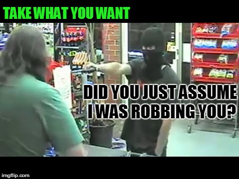 TAKE WHAT YOU WANT DID YOU JUST ASSUME I WAS ROBBING YOU? | made w/ Imgflip meme maker
