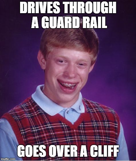 Bad Luck Brian Meme | DRIVES THROUGH A GUARD RAIL GOES OVER A CLIFF | image tagged in memes,bad luck brian | made w/ Imgflip meme maker