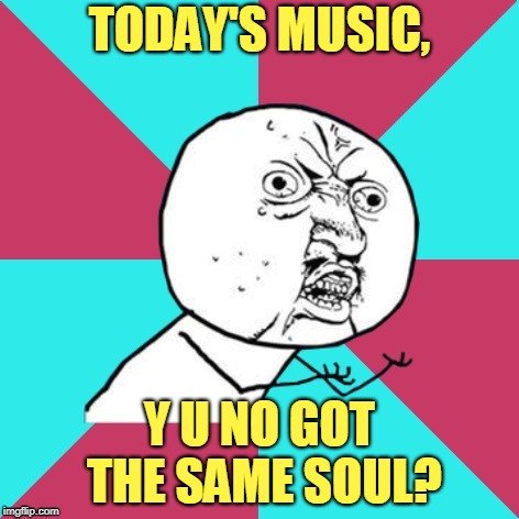 y u no music | TODAY'S MUSIC, Y U NO GOT THE SAME SOUL? | image tagged in y u no music | made w/ Imgflip meme maker
