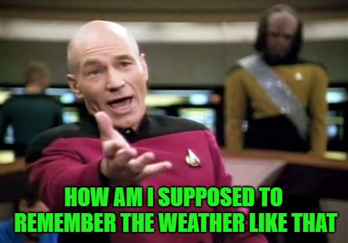 Picard Wtf Meme | HOW AM I SUPPOSED TO REMEMBER THE WEATHER LIKE THAT | image tagged in memes,picard wtf | made w/ Imgflip meme maker