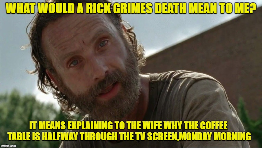 Rick Grimes | WHAT WOULD A RICK GRIMES DEATH MEAN TO ME? IT MEANS EXPLAINING TO THE WIFE WHY THE COFFEE TABLE IS HALFWAY THROUGH THE TV SCREEN,MONDAY MORN | image tagged in rick grimes | made w/ Imgflip meme maker