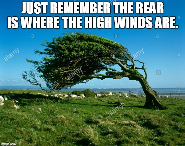 wind | JUST REMEMBER THE REAR IS WHERE THE HIGH WINDS ARE. | image tagged in wind | made w/ Imgflip meme maker