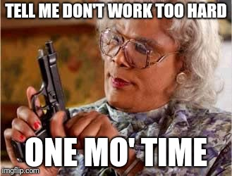Madea with Gun | TELL ME DON'T WORK TOO HARD ONE MO' TIME | image tagged in madea with gun | made w/ Imgflip meme maker