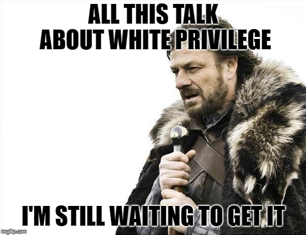 Brace Yourselves X is Coming Meme | ALL THIS TALK ABOUT WHITE PRIVILEGE I'M STILL WAITING TO GET IT | image tagged in memes,brace yourselves x is coming | made w/ Imgflip meme maker