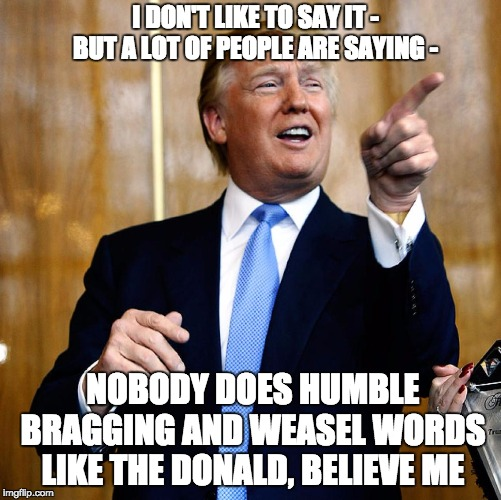 The Humble Weasel | I DON'T LIKE TO SAY IT - BUT A LOT OF PEOPLE ARE SAYING - NOBODY DOES HUMBLE BRAGGING AND WEASEL WORDS LIKE THE DONALD, BELIEVE ME | image tagged in donal trump birthday,memes,humble,weasel,trump,liar | made w/ Imgflip meme maker