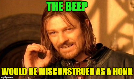 One Does Not Simply Meme | THE BEEP WOULD BE MISCONSTRUED AS A HONK | image tagged in memes,one does not simply | made w/ Imgflip meme maker