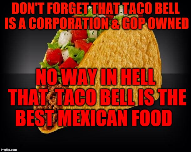 Taco | DON'T FORGET THAT TACO BELL IS A CORPORATION & GOP OWNED NO WAY IN HELL THAT  TACO BELL IS THE BEST MEXICAN FOOD | image tagged in taco | made w/ Imgflip meme maker