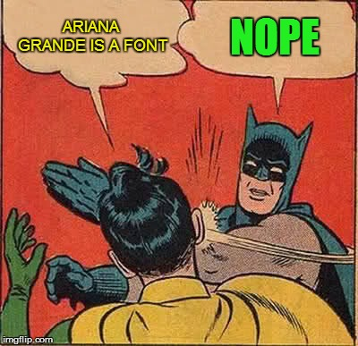 Batman Slapping Robin Meme | ARIANA GRANDE IS A FONT NOPE | image tagged in memes,batman slapping robin | made w/ Imgflip meme maker