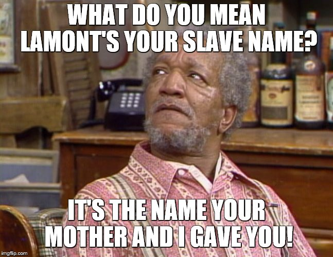 WHAT DO YOU MEAN LAMONT'S YOUR SLAVE NAME? IT'S THE NAME YOUR MOTHER AND I GAVE YOU! | made w/ Imgflip meme maker