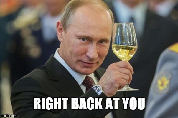 Putin Cheers | RIGHT BACK AT YOU | image tagged in putin cheers | made w/ Imgflip meme maker