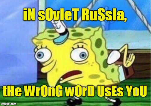 Mocking Spongebob Meme | iN sOvIeT RuSsIa, tHe WrOnG wOrD UsEs YoU | image tagged in memes,mocking spongebob | made w/ Imgflip meme maker
