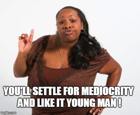 Sassy Black Lady | YOU'LL SETTLE FOR MEDIOCRITY AND LIKE IT YOUNG MAN ! | image tagged in sassy black lady | made w/ Imgflip meme maker