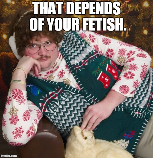 creepy christmas | THAT DEPENDS OF YOUR FETISH. | image tagged in creepy christmas | made w/ Imgflip meme maker