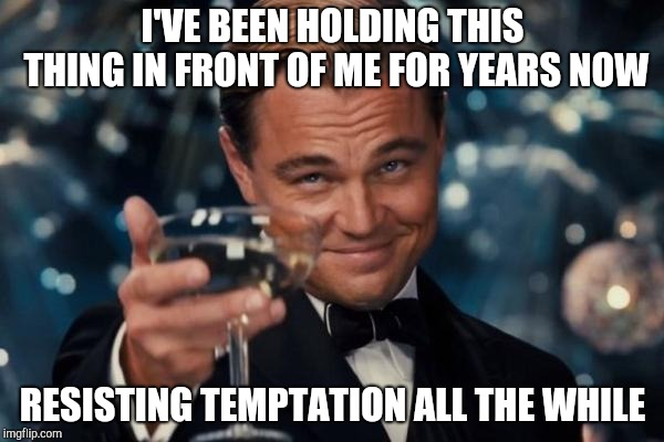 Leonardo Dicaprio Cheers Meme | I'VE BEEN HOLDING THIS THING IN FRONT OF ME FOR YEARS NOW RESISTING TEMPTATION ALL THE WHILE | image tagged in memes,leonardo dicaprio cheers | made w/ Imgflip meme maker