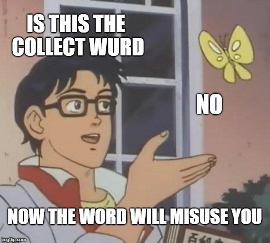 Is This A Pigeon Meme | IS THIS THE COLLECT WURD NO NOW THE WORD WILL MISUSE YOU | image tagged in memes,is this a pigeon | made w/ Imgflip meme maker