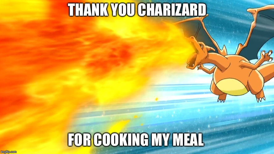Chef Charizard  | THANK YOU CHARIZARD FOR COOKING MY MEAL | image tagged in food,charizard,flamethrower | made w/ Imgflip meme maker