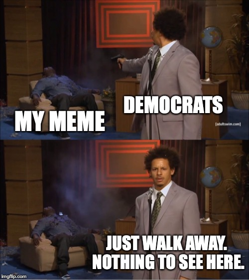 It was so popular, the Democrats couldn't stand to see it. Made the front page anyway. | DEMOCRATS MY MEME JUST WALK AWAY. NOTHING TO SEE HERE. | image tagged in 2018,democrats,liberals,tolerance,hypocrites | made w/ Imgflip meme maker