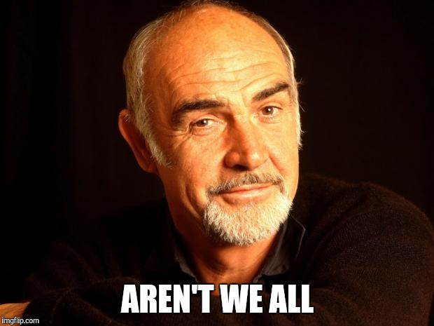 Sean Connery Of Coursh | AREN'T WE ALL | image tagged in sean connery of coursh | made w/ Imgflip meme maker