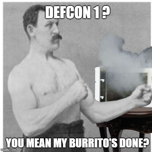 Overly manly microwave | DEFCON 1 ? YOU MEAN MY BURRITO'S DONE? | image tagged in funny memes,overly manly man,microwave,nukes | made w/ Imgflip meme maker
