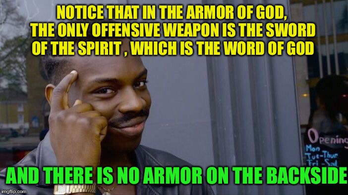 Roll Safe Think About It Meme | NOTICE THAT IN THE ARMOR OF GOD, THE ONLY OFFENSIVE WEAPON IS THE SWORD OF THE SPIRIT , WHICH IS THE WORD OF GOD AND THERE IS NO ARMOR ON TH | image tagged in memes,roll safe think about it | made w/ Imgflip meme maker