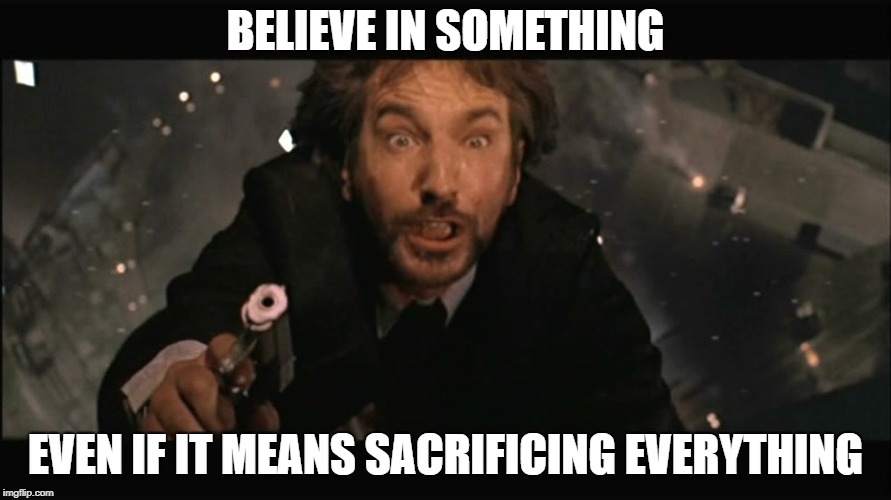 Hans Gruber fall | BELIEVE IN SOMETHING EVEN IF IT MEANS SACRIFICING EVERYTHING | image tagged in hans gruber fall | made w/ Imgflip meme maker