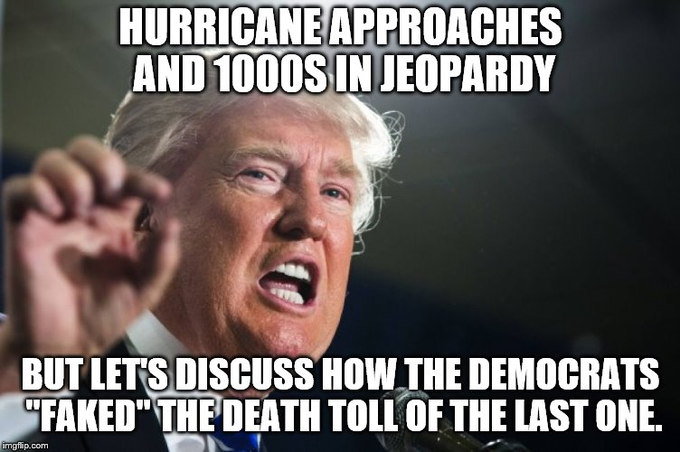 "donald trump | HURRICANE APPROACHES AND 1000S IN JEOPARDY BUT LET'S DISCUSS HOW THE DEMOCRATS ""FAKED"" THE DEATH TOLL OF THE LAST ONE. 