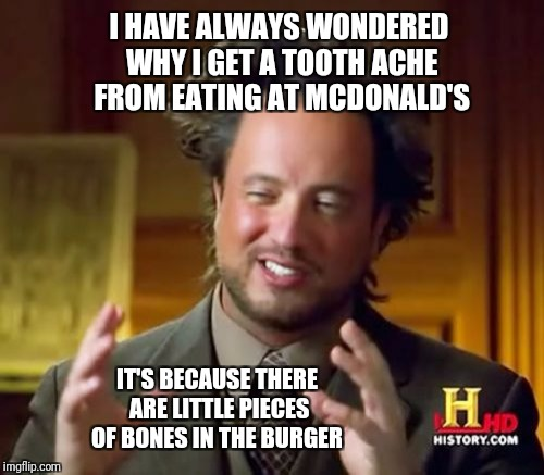 Aliens | I HAVE ALWAYS WONDERED WHY I GET A TOOTH ACHE FROM EATING AT MCDONALD'S IT'S BECAUSE THERE ARE LITTLE PIECES OF BONES IN THE BURGER | image tagged in memes,ancient aliens,mcdonalds,food,you had one job | made w/ Imgflip meme maker