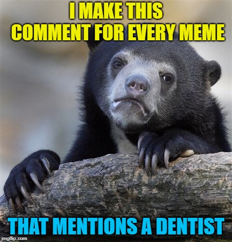 Confession Bear Meme | I MAKE THIS COMMENT FOR EVERY MEME THAT MENTIONS A DENTIST | image tagged in memes,confession bear | made w/ Imgflip meme maker