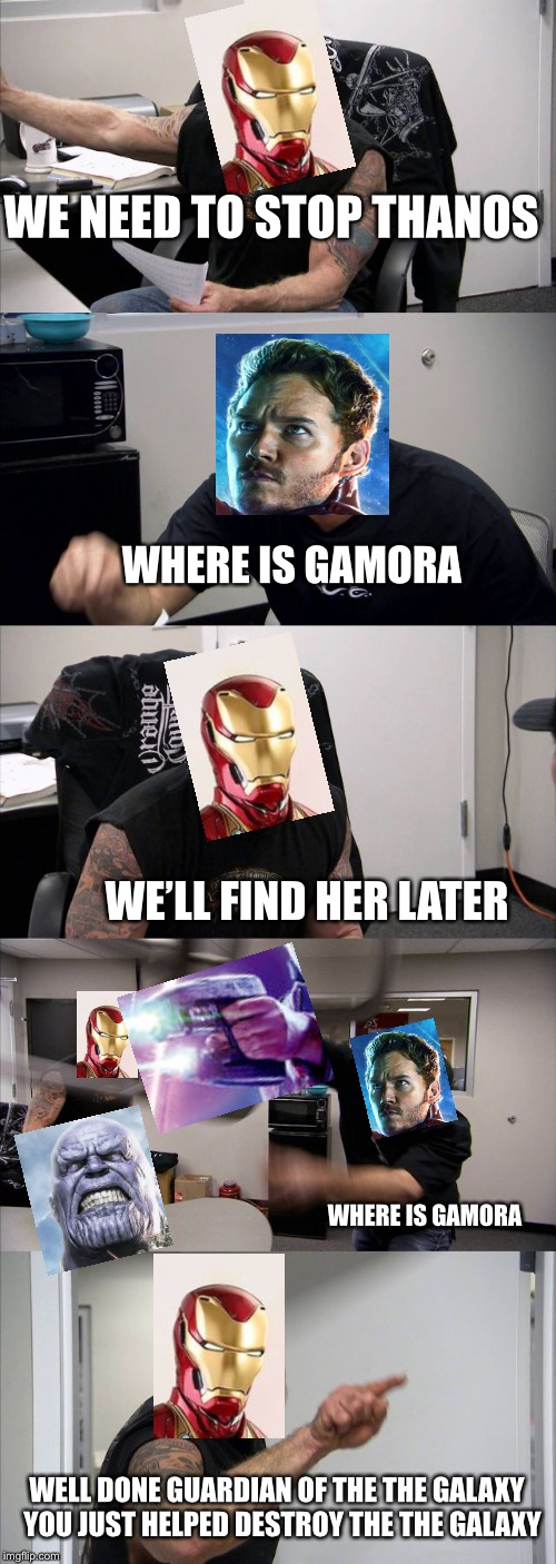 Why though starlord | WE NEED TO STOP THANOS WHERE IS GAMORA WE'LL FIND HER LATER WHERE IS GAMORA WELL DONE GUARDIAN OF THE THE GALAXY YOU JUST HELPED DESTROY TH | image tagged in memes,american chopper argument,infinity war,starlord,iron man,thanos | made w/ Imgflip meme maker