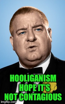 HOOLIGANISM  HOPE IT'S NOT CONTAGIOUS | made w/ Imgflip meme maker