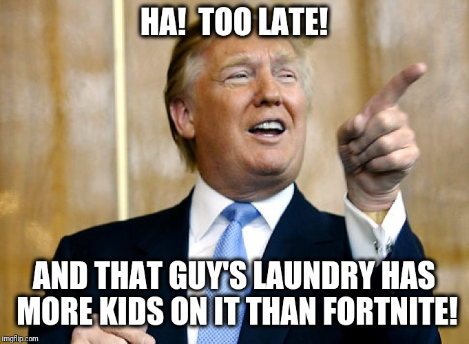 Donald Trump Pointing | HA!  TOO LATE! AND THAT GUY'S LAUNDRY HAS MORE KIDS ON IT THAN FORTNITE! | image tagged in donald trump pointing | made w/ Imgflip meme maker