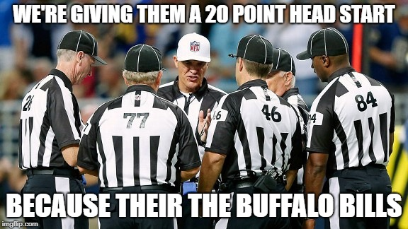 We're giving them a 20 point head start.... | WE'RE GIVING THEM A 20 POINT HEAD START BECAUSE THEIR THE BUFFALO BILLS | image tagged in head start,buffalo,bills,football,team | made w/ Imgflip meme maker