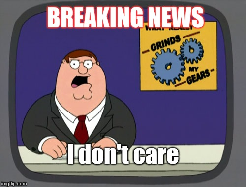 Peter Griffin News Meme | BREAKING NEWS I don't care | image tagged in memes,peter griffin news | made w/ Imgflip meme maker