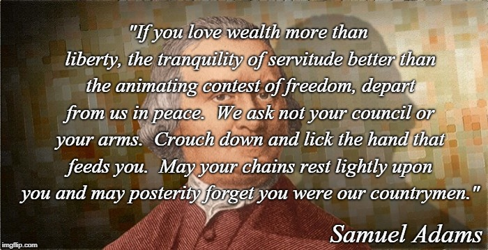 "Our Founding Fathers... | ""If you love wealth more than liberty, the tranquility of servitude better than the animating contest of freedom, depart from us in peace.   