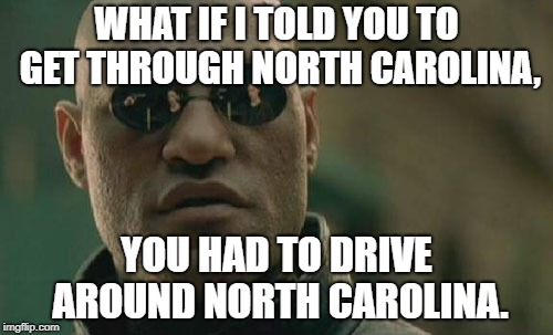 Much of I-95 Closed in North Carolina due to Hurricane Florence Flooding. | WHAT IF I TOLD YOU TO GET THROUGH NORTH CAROLINA, YOU HAD TO DRIVE AROUND NORTH CAROLINA. | image tagged in matrix morpheus,hurricane florence,north carolina | made w/ Imgflip meme maker