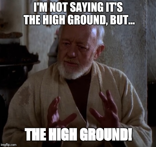 Obi Wan on the High Ground |  I'M NOT SAYING IT'S THE HIGH GROUND, BUT... THE HIGH GROUND! | image tagged in obi wan aliens,star wars,the high ground | made w/ Imgflip meme maker