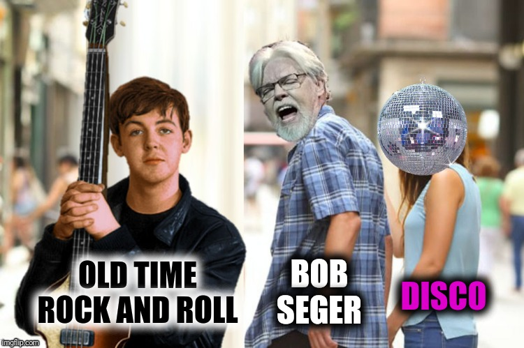 OLD TIME ROCK AND ROLL DISCO BOB SEGER | made w/ Imgflip meme maker