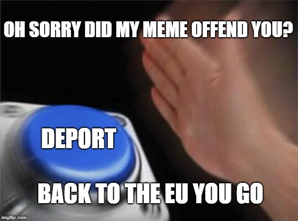 When EU politicians walk in | OH SORRY DID MY MEME OFFEND YOU? DEPORT BACK TO THE EU YOU GO | image tagged in memes,deport,eu,eu banning memes | made w/ Imgflip meme maker