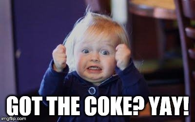 excited kid | GOT THE COKE? YAY! | image tagged in excited kid | made w/ Imgflip meme maker