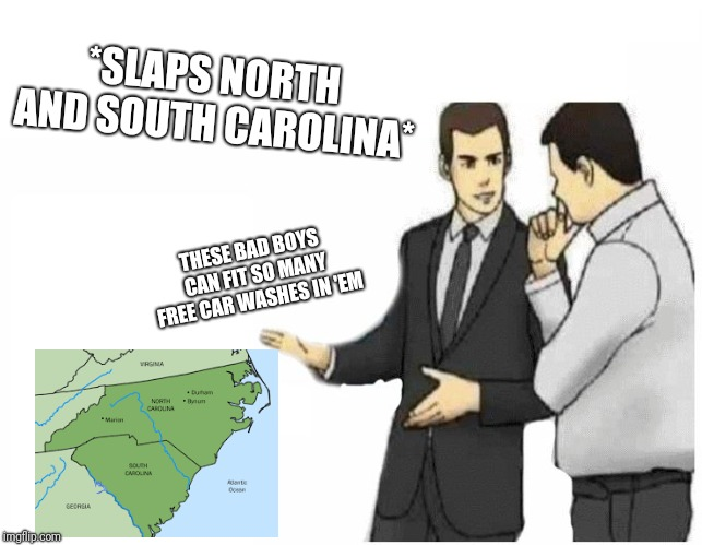 Car Salesman Slaps Hood Meme | THESE BAD BOYS CAN FIT SO MANY FREE CAR WASHES IN 'EM *SLAPS NORTH AND SOUTH CAROLINA* | image tagged in car salesman slaps hood of car | made w/ Imgflip meme maker